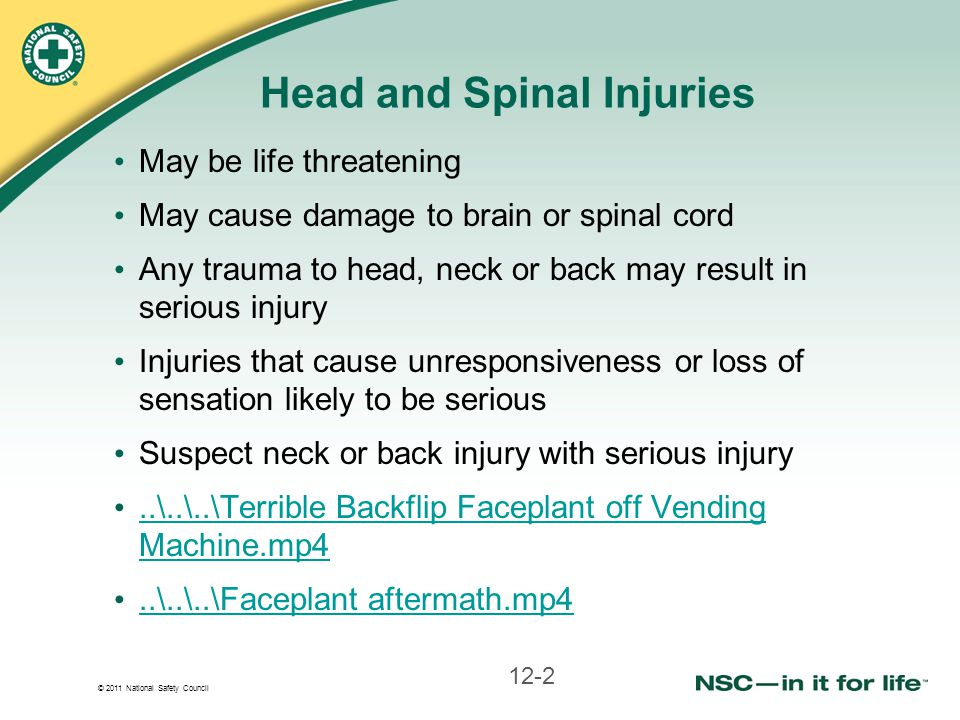 © 2011 National Safety Council Head and Spinal Injuries May be life threatening May cause damage to brain or spinal cord Any trauma to head, neck or b