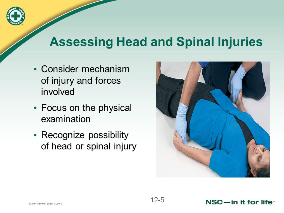 © 2011 National Safety Council Assessing Head and Spinal Injuries Consider mechanism of injury and forces involved Focus on the physical examination Recognize possibility of head or spinal injury 12-5