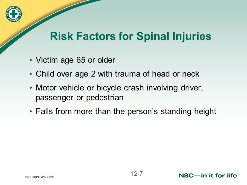 © 2011 National Safety Council Risk Factors for Spinal Injuries Victim age 65 or older Child over age 2 with trauma of head or neck Motor vehicle or b