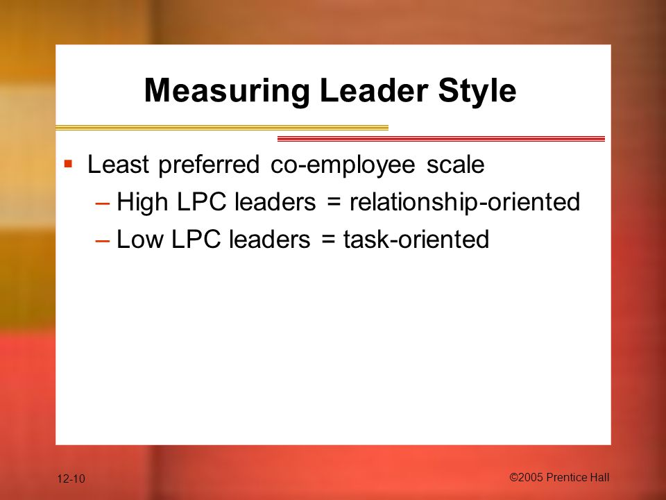 12-10 ©2005 Prentice Hall Measuring Leader Style  Least preferred co-employee scale –High LPC leaders = relationship-oriented –Low LPC leaders = task