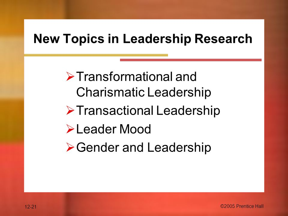 12-21 ©2005 Prentice Hall  Transformational and Charismatic Leadership  Transactional Leadership  Leader Mood  Gender and Leadership New Topics in