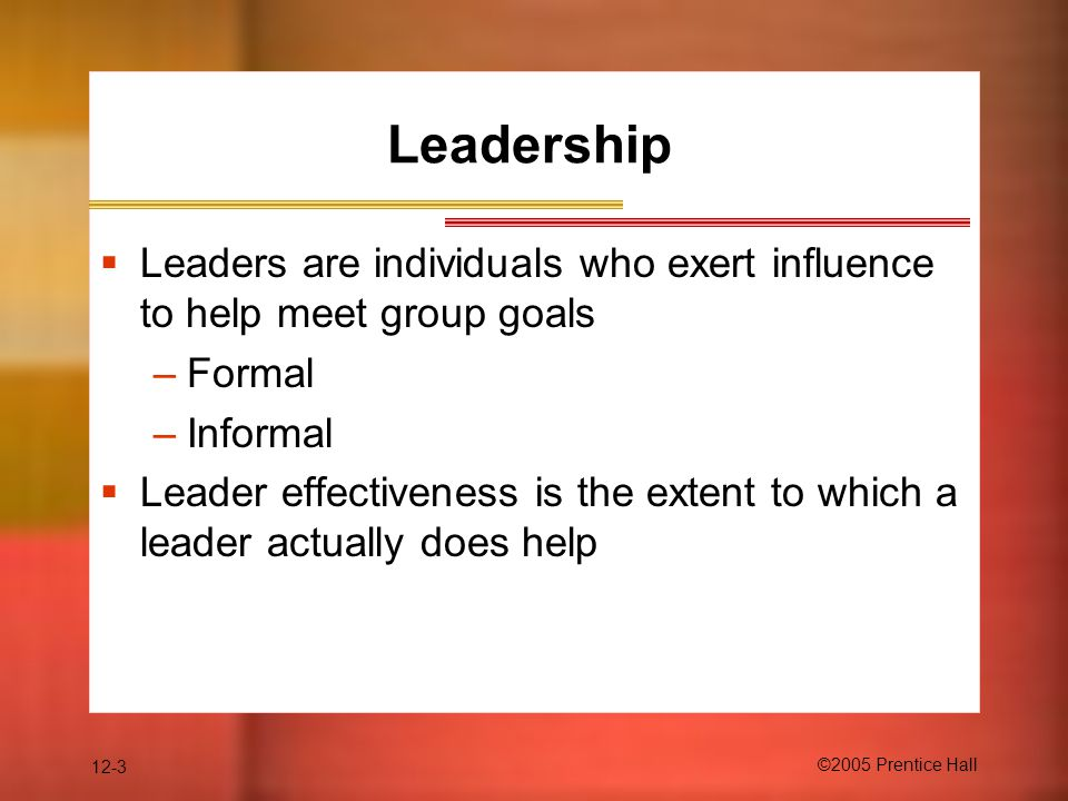 12-3 ©2005 Prentice Hall Leadership  Leaders are individuals who exert influence to help meet group goals –Formal –Informal  Leader effectiveness is