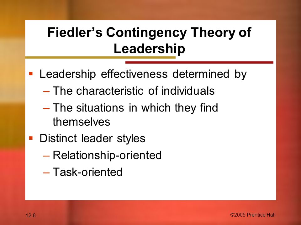 12-8 ©2005 Prentice Hall Fiedler's Contingency Theory of Leadership  Leadership effectiveness determined by –The characteristic of individuals –The s