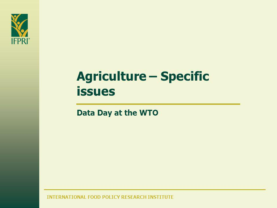 INTERNATIONAL FOOD POLICY RESEARCH INSTITUTE Agriculture – Specific issues Data Day at the WTO