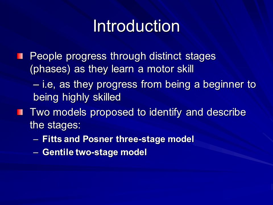 Introduction People progress through distinct stages (phases) as they learn a motor skill –i.e, as they progress from being a beginner to being highly