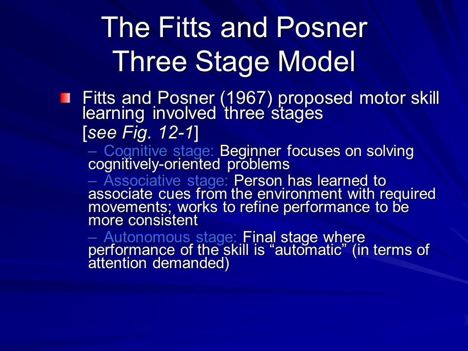 The Fitts and Posner Three Stage Model Fitts and Posner (1967) proposed motor skill learning involved three stages [see Fig. 12-1] –Cognitive stage: B