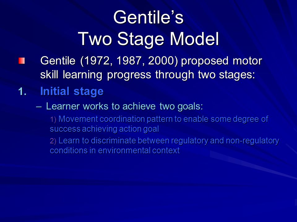 Gentile's Two Stage Model Gentile (1972, 1987, 2000) proposed motor skill learning progress through two stages: 1. Initial stage –Learner works to ach