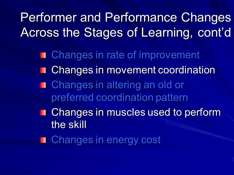 Performer and Performance Changes Across the Stages of Learning, cont'd Changes in rate of improvement Changes in movement coordination Changes in alt
