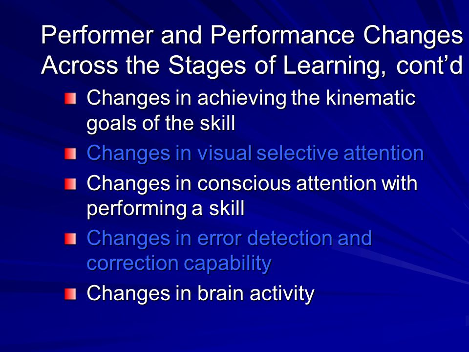 Performer and Performance Changes Across the Stages of Learning, cont'd Changes in achieving the kinematic goals of the skill Changes in visual select