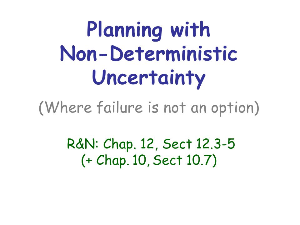 Planning with Non-Deterministic Uncertainty (Where failure is not an option) R&N: Chap.