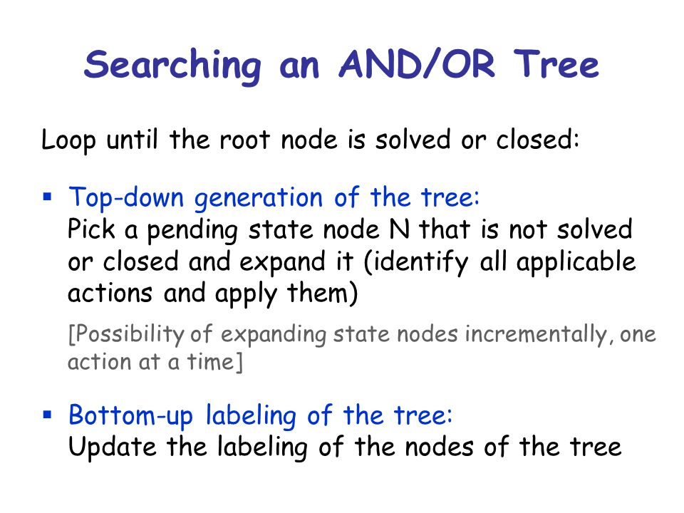 Searching an AND/OR Tree Loop until the root node is solved or closed:  Top-down generation of the tree: Pick a pending state node N that is not solved or closed and expand it (identify all applicable actions and apply them) [Possibility of expanding state nodes incrementally, one action at a time]  Bottom-up labeling of the tree: Update the labeling of the nodes of the tree