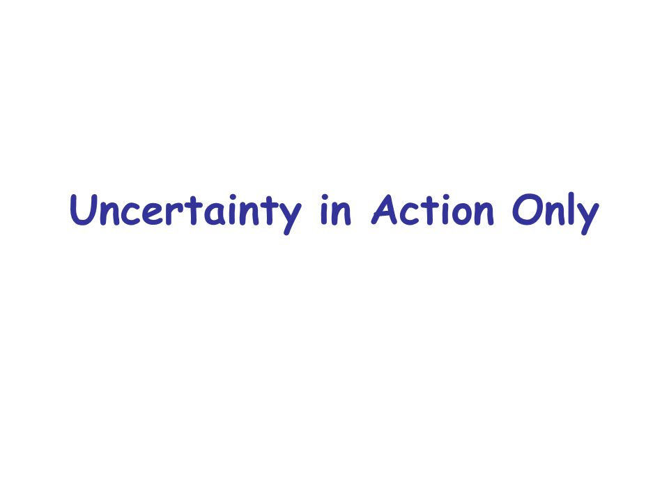Uncertainty in Action Only