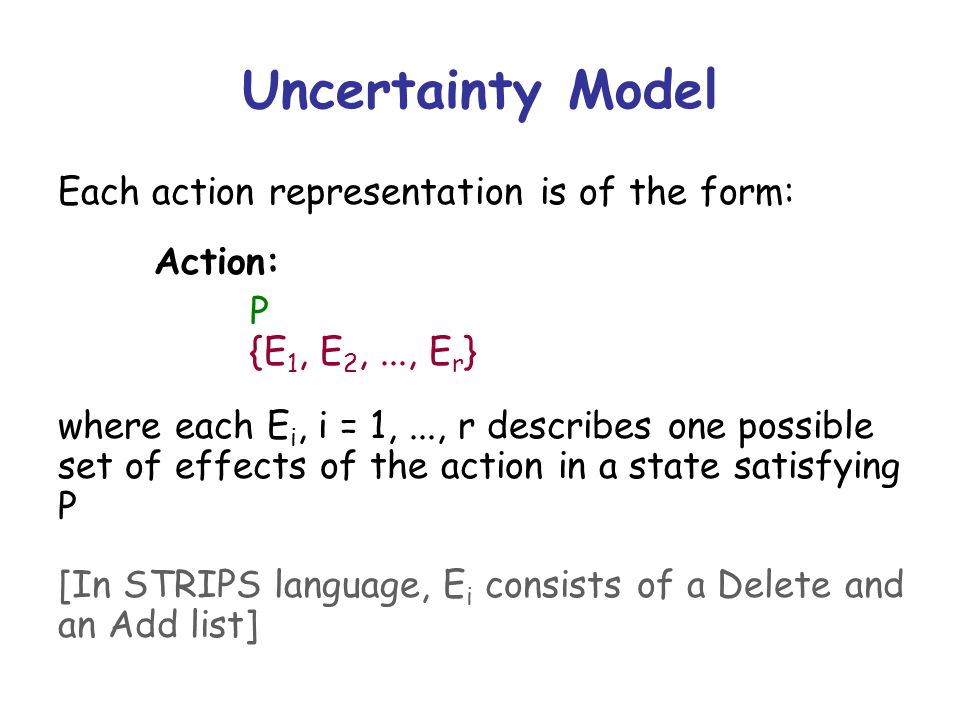 Uncertainty Model Each action representation is of the form: Action: P {E 1, E 2,..., E r } where each E i, i = 1,..., r describes one possible set of effects of the action in a state satisfying P [In STRIPS language, E i consists of a Delete and an Add list]