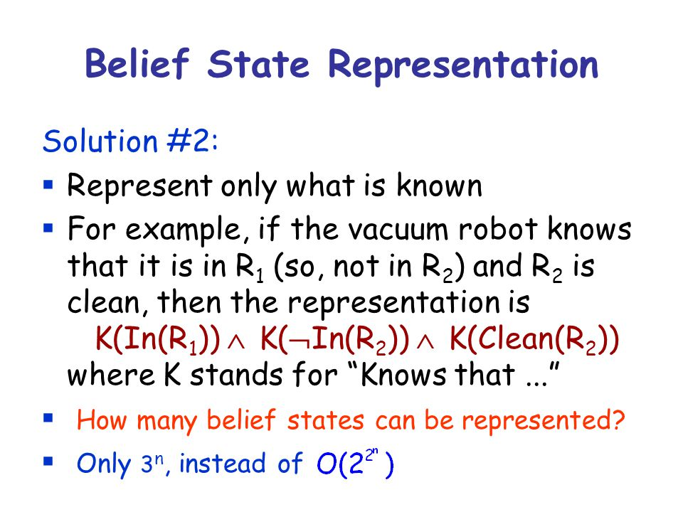 Belief State Representation Solution #2:  Represent only what is known  For example, if the vacuum robot knows that it is in R 1 (so, not in R 2 ) and R 2 is clean, then the representation is K(In(R 1 ))  K(  In(R 2 ))  K(Clean(R 2 )) where K stands for Knows that...  How many belief states can be represented.