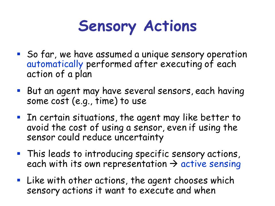 Sensory Actions  So far, we have assumed a unique sensory operation automatically performed after executing of each action of a plan  But an agent may have several sensors, each having some cost (e.g., time) to use  In certain situations, the agent may like better to avoid the cost of using a sensor, even if using the sensor could reduce uncertainty  This leads to introducing specific sensory actions, each with its own representation  active sensing  Like with other actions, the agent chooses which sensory actions it want to execute and when