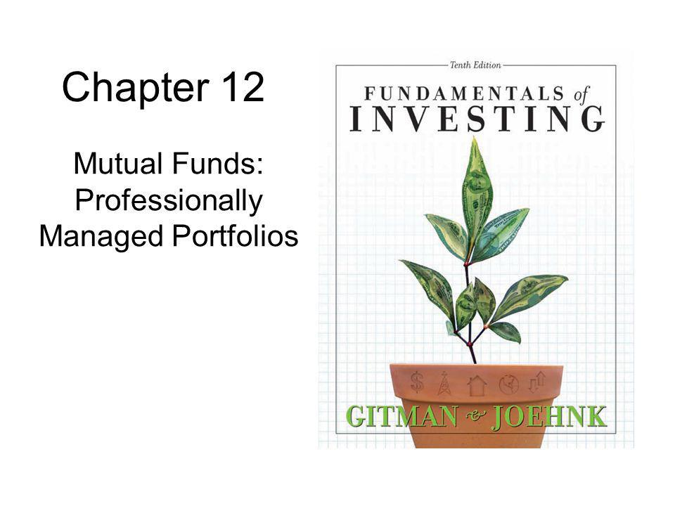 12 Load and No-Load Funds Load Fund: a mutual fund that charges a commission when shares are bought –Typically sold through a broker No-load Fund: a mutual fund that does not charge a commission when shares are bought –Typically sold directly to investor by mutual fund –Cost savings tend to give investors a head start in achieving superior rates of return Low-load Fund: a mutual fund that charges a small commission (2% to 3%) when shares are bought