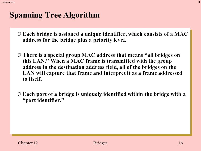 19 12/18/2014 15:21 Chapter 12Bridges19 Spanning Tree Algorithm 0 Each bridge is assigned a unique identifier, which consists of a MAC address for the bridge plus a priority level.