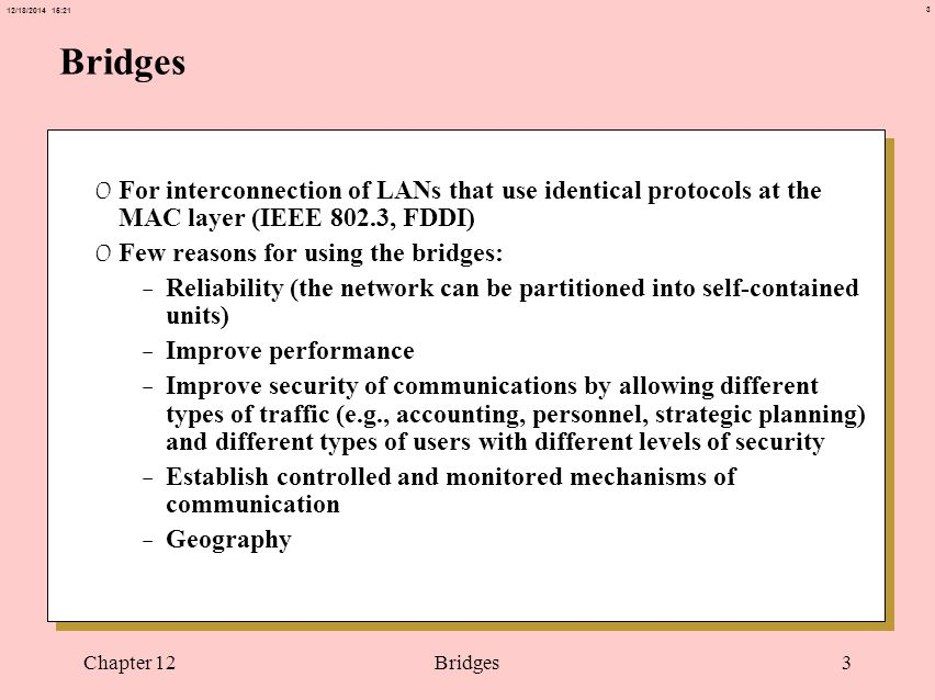 3 12/18/2014 15:21 Chapter 12Bridges3 0 For interconnection of LANs that use identical protocols at the MAC layer (IEEE 802.3, FDDI) 0 Few reasons for using the bridges: -Reliability (the network can be partitioned into self-contained units) -Improve performance -Improve security of communications by allowing different types of traffic (e.g., accounting, personnel, strategic planning) and different types of users with different levels of security -Establish controlled and monitored mechanisms of communication -Geography
