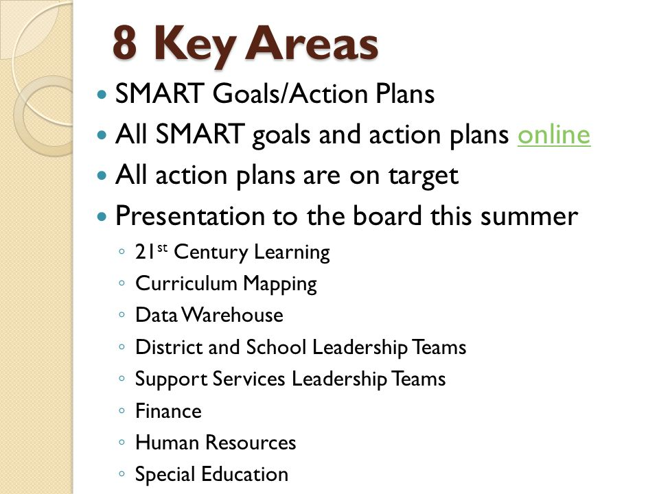 8 Key Areas SMART Goals/Action Plans All SMART goals and action plans onlineonline All action plans are on target Presentation to the board this summer ◦ 21 st Century Learning ◦ Curriculum Mapping ◦ Data Warehouse ◦ District and School Leadership Teams ◦ Support Services Leadership Teams ◦ Finance ◦ Human Resources ◦ Special Education