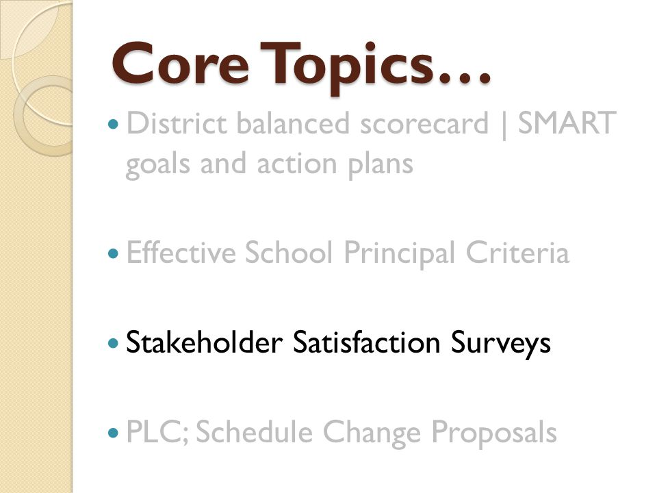 Core Topics… District balanced scorecard | SMART goals and action plans Effective School Principal Criteria Stakeholder Satisfaction Surveys PLC; Schedule Change Proposals