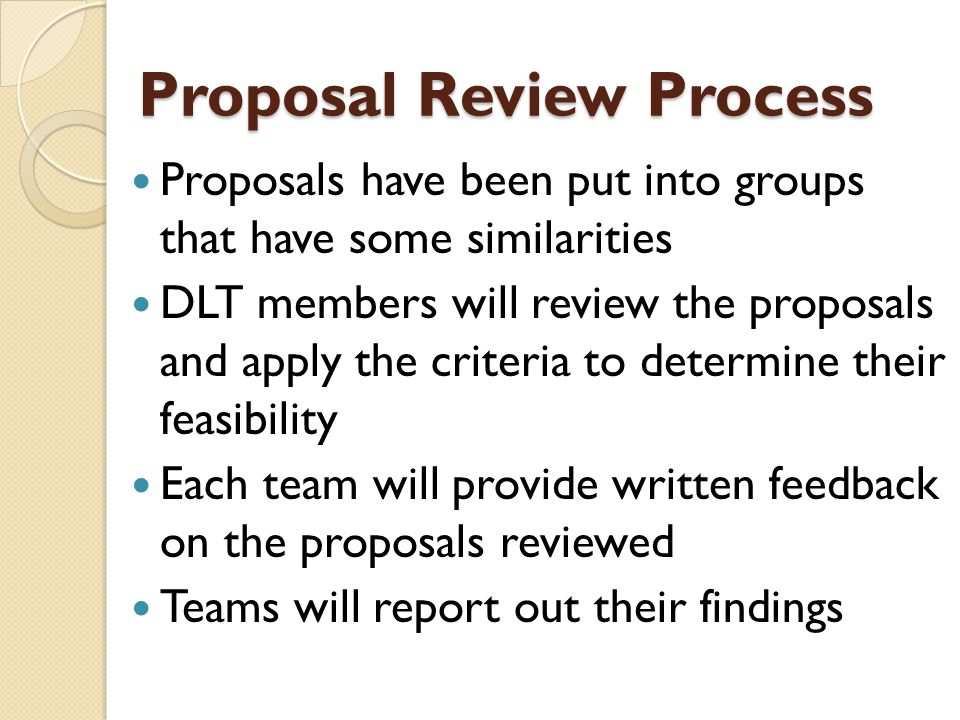 Proposal Review Process Proposals have been put into groups that have some similarities DLT members will review the proposals and apply the criteria to determine their feasibility Each team will provide written feedback on the proposals reviewed Teams will report out their findings