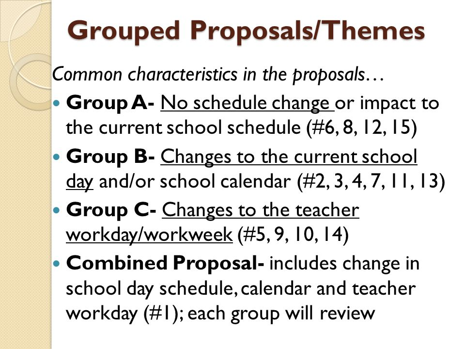 Grouped Proposals/Themes Common characteristics in the proposals… Group A- No schedule change or impact to the current school schedule (#6, 8, 12, 15) Group B- Changes to the current school day and/or school calendar (#2, 3, 4, 7, 11, 13) Group C- Changes to the teacher workday/workweek (#5, 9, 10, 14) Combined Proposal- includes change in school day schedule, calendar and teacher workday (#1); each group will review