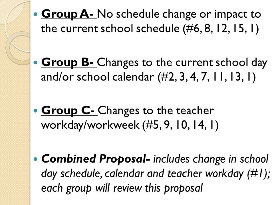 Group A- No schedule change or impact to the current school schedule (#6, 8, 12, 15, 1) Group B- Changes to the current school day and/or school calendar (#2, 3, 4, 7, 11, 13, 1) Group C- Changes to the teacher workday/workweek (#5, 9, 10, 14, 1) Combined Proposal- includes change in school day schedule, calendar and teacher workday (#1); each group will review this proposal