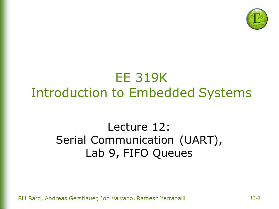 12-1 EE 319K Introduction to Embedded Systems Lecture 12: Serial Communication (UART), Lab 9, FIFO Queues Bill Bard, Andreas Gerstlauer, Jon Valvano, Ramesh Yerraballi
