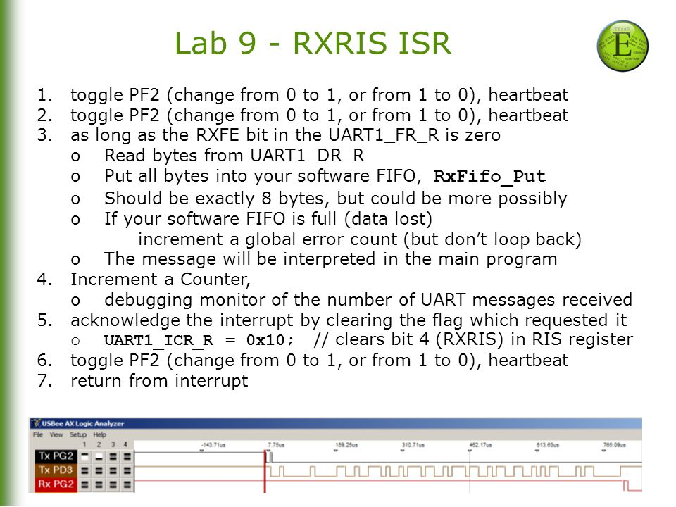 12-26 Bill Bard, Andreas Gerstlauer, Jon Valvano, Ramesh Yerraballi Lab 9 - RXRIS ISR 1.toggle PF2 (change from 0 to 1, or from 1 to 0), heartbeat 2.toggle PF2 (change from 0 to 1, or from 1 to 0), heartbeat 3.as long as the RXFE bit in the UART1_FR_R is zero oRead bytes from UART1_DR_R oPut all bytes into your software FIFO, RxFifo_Put oShould be exactly 8 bytes, but could be more possibly oIf your software FIFO is full (data lost) increment a global error count (but don't loop back) oThe message will be interpreted in the main program 4.Increment a Counter, odebugging monitor of the number of UART messages received 5.acknowledge the interrupt by clearing the flag which requested it oUART1_ICR_R = 0x10; // clears bit 4 (RXRIS) in RIS register 6.toggle PF2 (change from 0 to 1, or from 1 to 0), heartbeat 7.return from interrupt