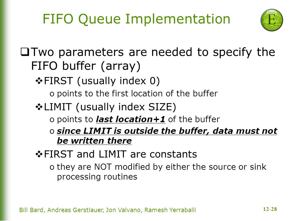 12-28 Bill Bard, Andreas Gerstlauer, Jon Valvano, Ramesh Yerraballi FIFO Queue Implementation  Two parameters are needed to specify the FIFO buffer (array)  FIRST (usually index 0) opoints to the first location of the buffer  LIMIT (usually index SIZE) opoints to last location+1 of the buffer osince LIMIT is outside the buffer, data must not be written there  FIRST and LIMIT are constants othey are NOT modified by either the source or sink processing routines