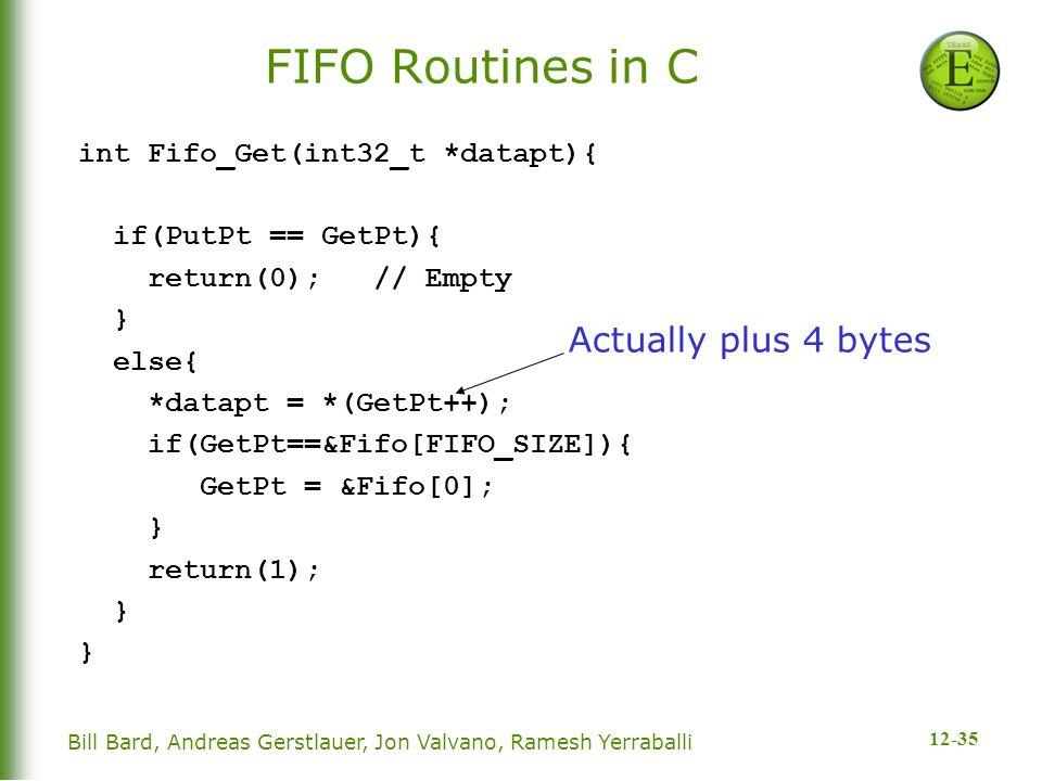 12-35 Bill Bard, Andreas Gerstlauer, Jon Valvano, Ramesh Yerraballi FIFO Routines in C int Fifo_Get(int32_t *datapt){ if(PutPt == GetPt){ return(0); // Empty } else{ *datapt = *(GetPt++); if(GetPt==&Fifo[FIFO_SIZE]){ GetPt = &Fifo[0]; } return(1); } Actually plus 4 bytes