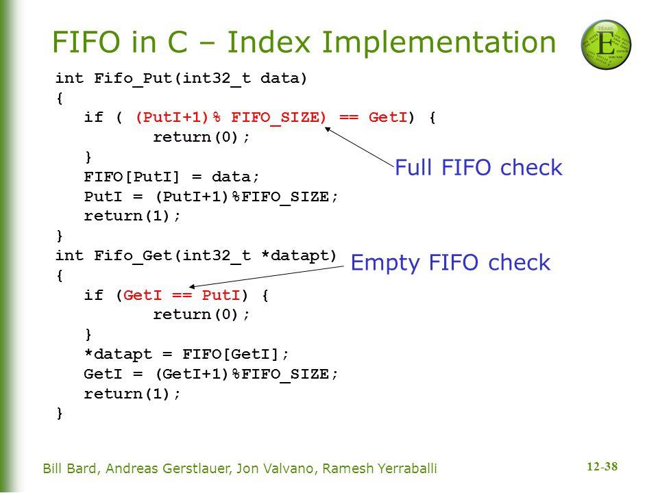 12-38 Bill Bard, Andreas Gerstlauer, Jon Valvano, Ramesh Yerraballi FIFO in C – Index Implementation int Fifo_Put(int32_t data) { if ( (PutI+1)% FIFO_SIZE) == GetI) { return(0); } FIFO[PutI] = data; PutI = (PutI+1)%FIFO_SIZE; return(1); } int Fifo_Get(int32_t *datapt) { if (GetI == PutI) { return(0); } *datapt = FIFO[GetI]; GetI = (GetI+1)%FIFO_SIZE; return(1); } Empty FIFO check Full FIFO check
