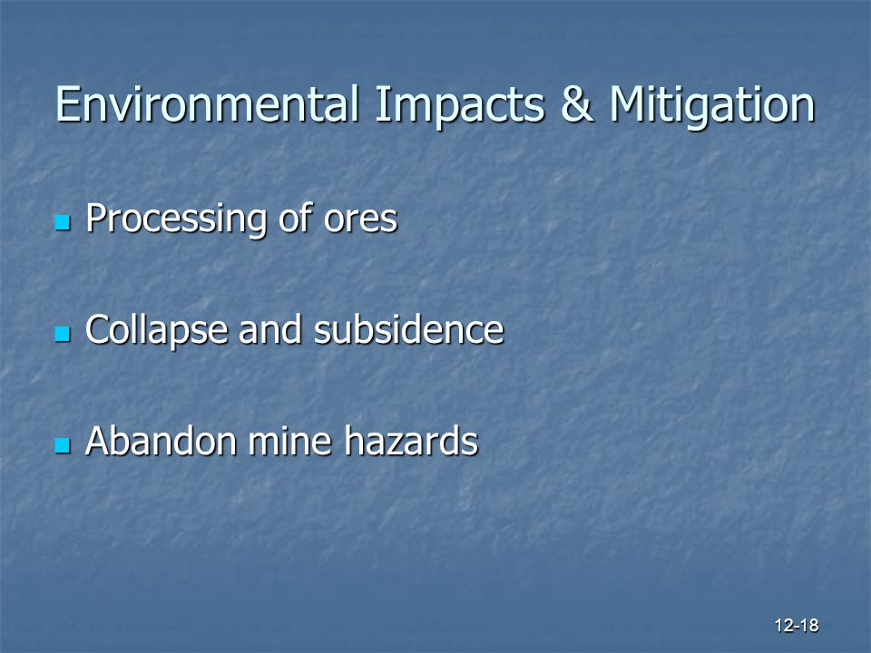 12-18 Environmental Impacts & Mitigation Processing of ores Processing of ores Collapse and subsidence Collapse and subsidence Abandon mine hazards Abandon mine hazards