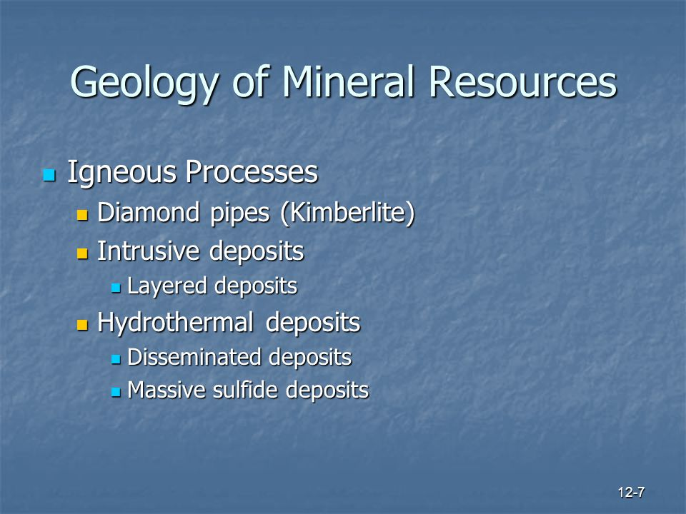 12-7 Geology of Mineral Resources Igneous Processes Igneous Processes Diamond pipes (Kimberlite) Diamond pipes (Kimberlite) Intrusive deposits Intrusive deposits Layered deposits Layered deposits Hydrothermal deposits Hydrothermal deposits Disseminated deposits Disseminated deposits Massive sulfide deposits Massive sulfide deposits
