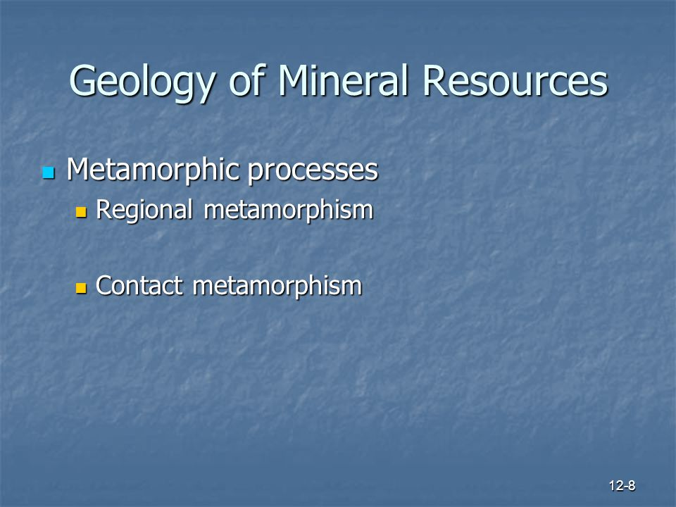 12-8 Geology of Mineral Resources Metamorphic processes Metamorphic processes Regional metamorphism Regional metamorphism Contact metamorphism Contact