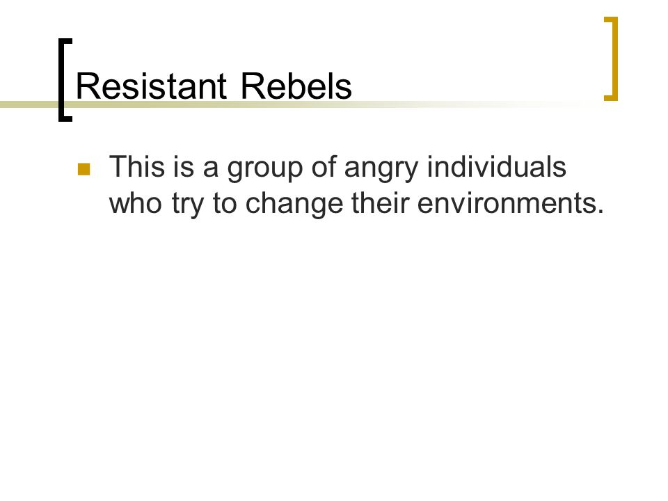 Resistant Rebels This is a group of angry individuals who try to change their environments.