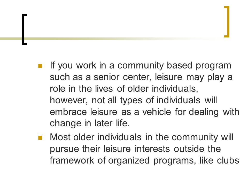 If you work in a community based program such as a senior center, leisure may play a role in the lives of older individuals, however, not all types of