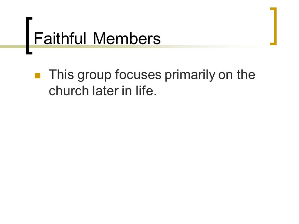 Faithful Members This group focuses primarily on the church later in life.