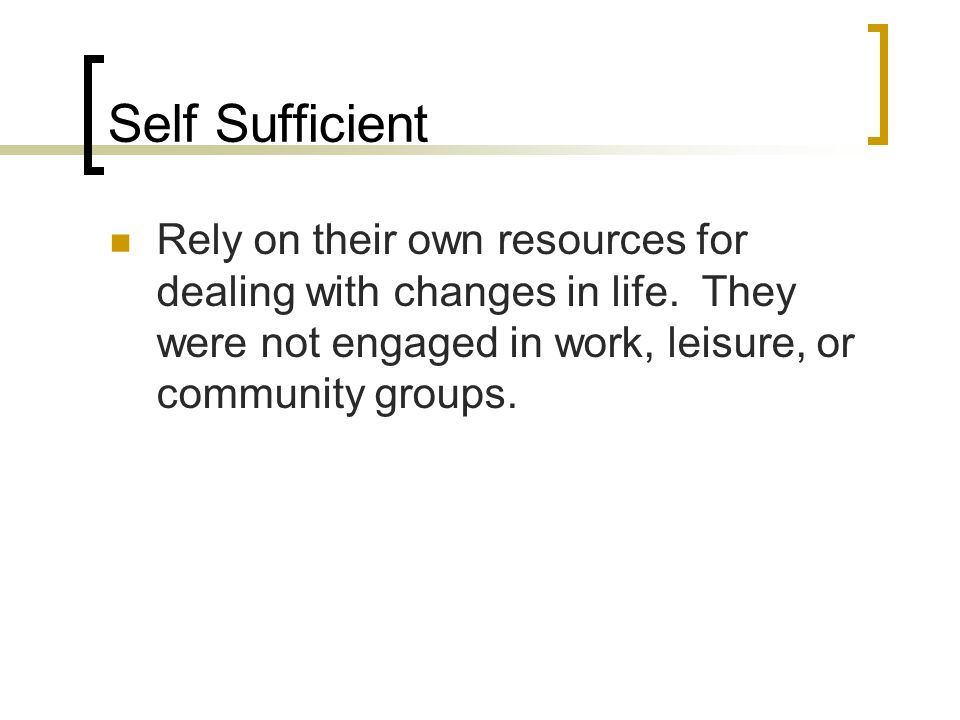Self Sufficient Rely on their own resources for dealing with changes in life. They were not engaged in work, leisure, or community groups.
