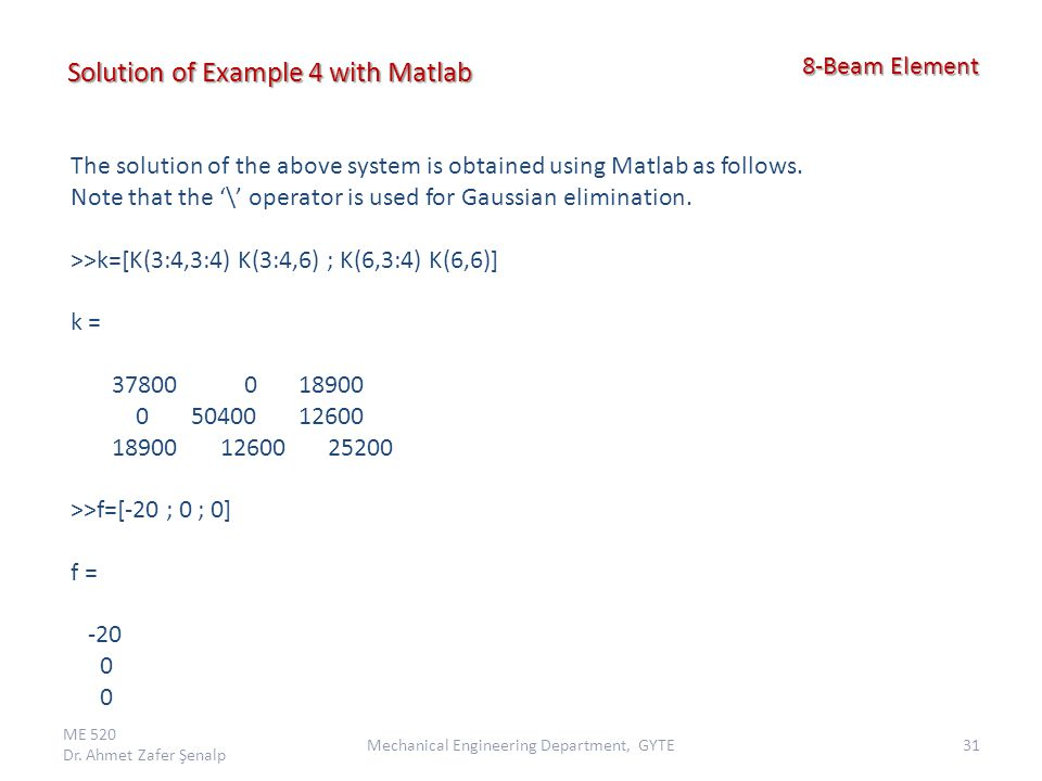 ME 520 Dr. Ahmet Zafer Şenalp 31Mechanical Engineering Department, GYTE 8-Beam Element 8-Beam Element Solution of Example 4 with Matlab The solution o