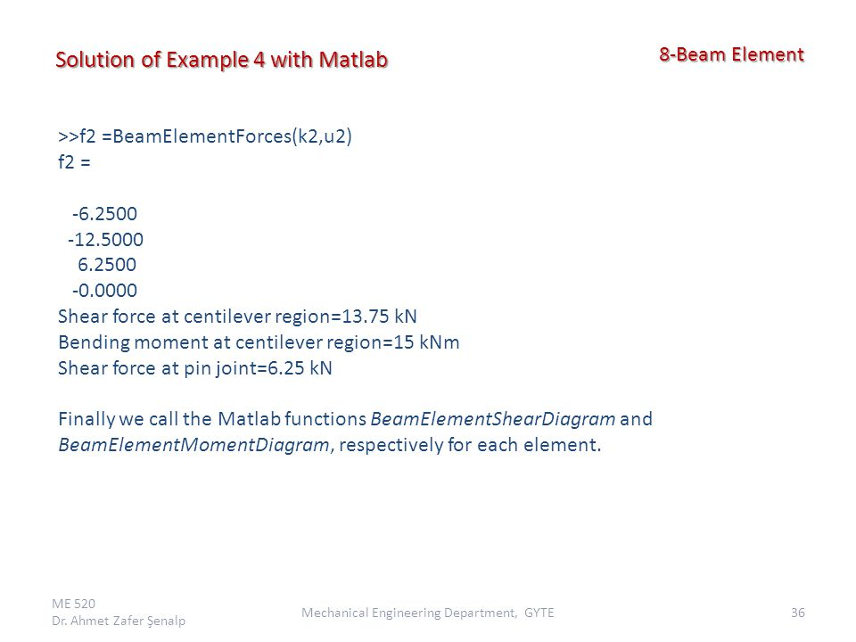 ME 520 Dr. Ahmet Zafer Şenalp 36Mechanical Engineering Department, GYTE 8-Beam Element 8-Beam Element Solution of Example 4 with Matlab >>f2 =BeamElem