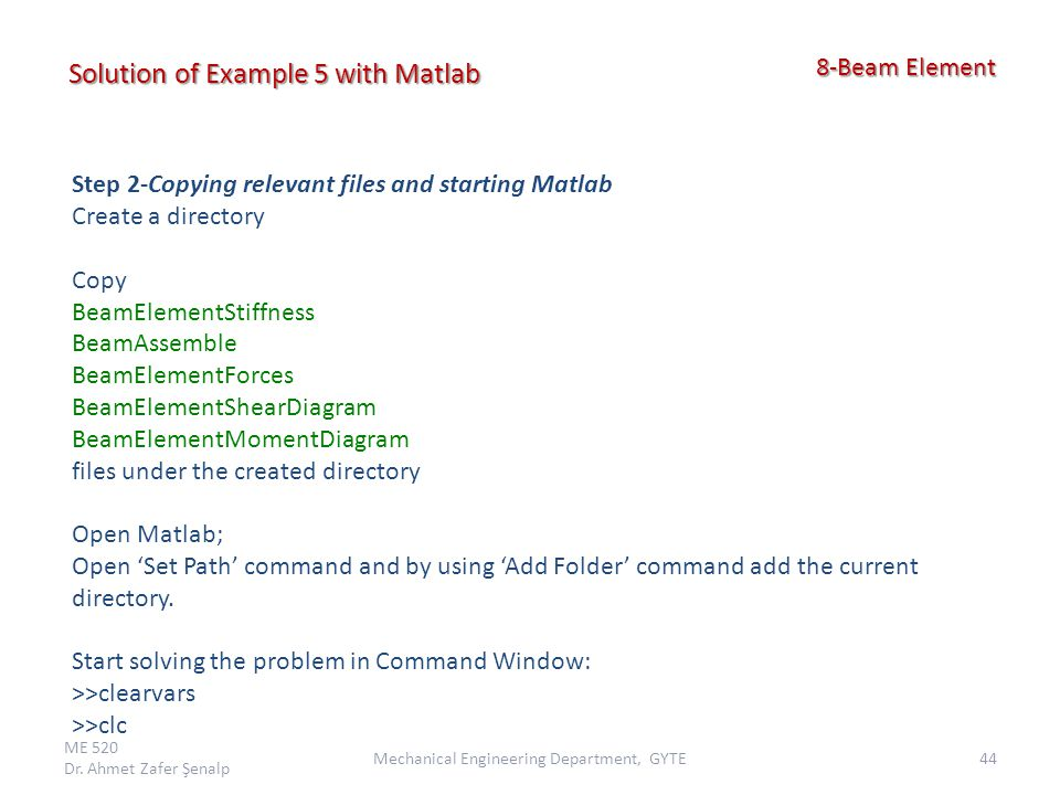 ME 520 Dr. Ahmet Zafer Şenalp 44Mechanical Engineering Department, GYTE 8-Beam Element 8-Beam Element Solution of Example 5 with Matlab Step 2-Copying