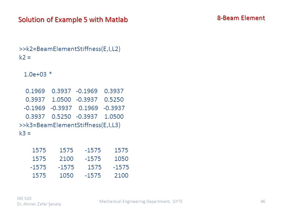 ME 520 Dr. Ahmet Zafer Şenalp 46Mechanical Engineering Department, GYTE 8-Beam Element 8-Beam Element Solution of Example 5 with Matlab >>k2=BeamEleme