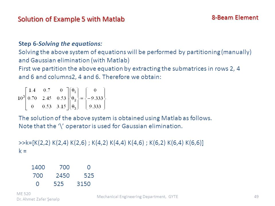 ME 520 Dr. Ahmet Zafer Şenalp 49Mechanical Engineering Department, GYTE 8-Beam Element 8-Beam Element Solution of Example 5 with Matlab Step 6-Solving