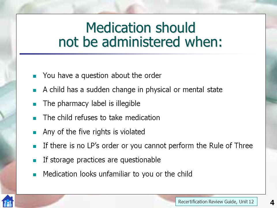 4 Medication should not be administered when: You have a question about the order A child has a sudden change in physical or mental state The pharmacy