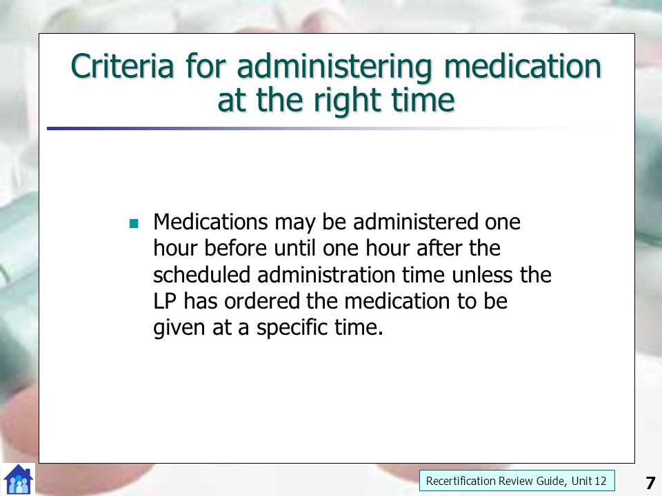 7 Criteria for administering medication at the right time Medications may be administered one hour before until one hour after the scheduled administr