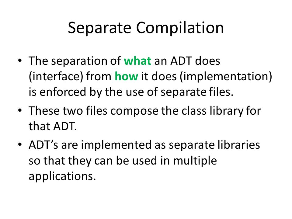 Separate Compilation The separation of what an ADT does (interface) from how it does (implementation) is enforced by the use of separate files.