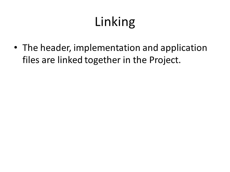 Linking The header, implementation and application files are linked together in the Project.