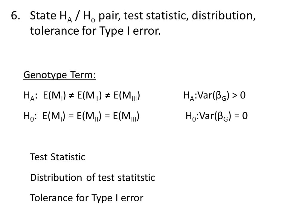 6.State H A / H o pair, test statistic, distribution, tolerance for Type I error. Genotype Term: H A : E(M I ) ≠ E(M II ) ≠ E(M III )H A :Var(β G ) >