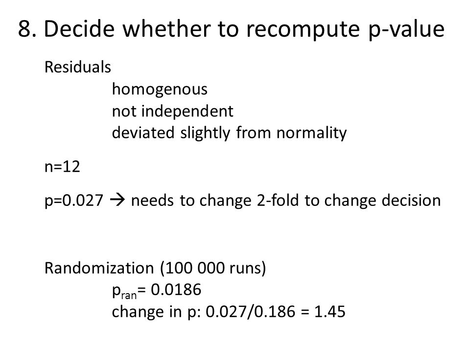 8. Decide whether to recompute p-value Residuals homogenous not independent deviated slightly from normality n=12 p=0.027  needs to change 2-fold to